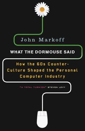 what-the-dormouse-said-how-the-sixties-counterculture-shaped-the-personal-computer-industry-john-markoff